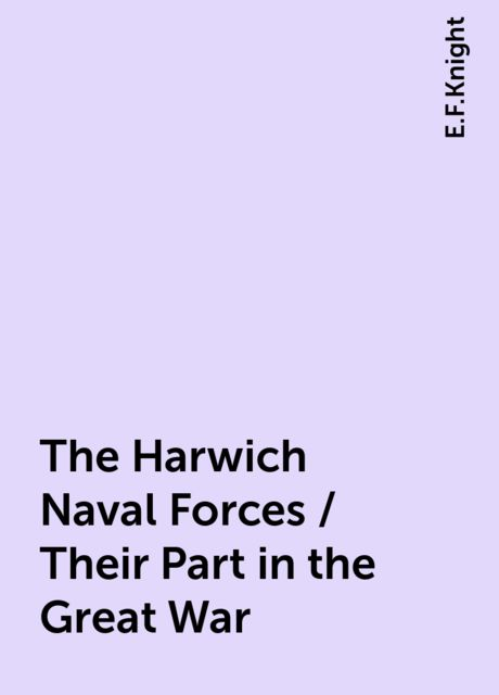 The Harwich Naval Forces / Their Part in the Great War, E.F.Knight
