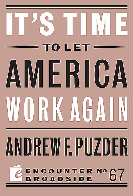 It's Time to Let America Work Again, Andrew F. Puzder