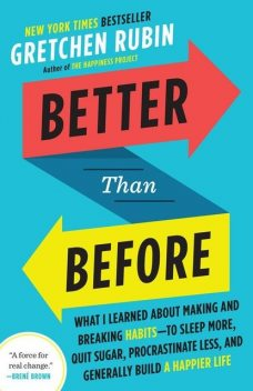 Better Than Before: What I Learned About Making and Breaking Habits--to Sleep More, Quit Sugar, Procrastinate Less, and Generally Build a Happier Life, Gretchen Rubin
