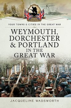 Weymouth, Dorchester & Portland in the Great War, Jacqueline Wadsworth
