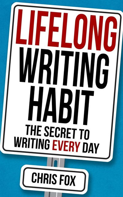 Lifelong Writing Habit: The Secret to Writing Every Day: Write Faster, Write Smarter, Chris Fox