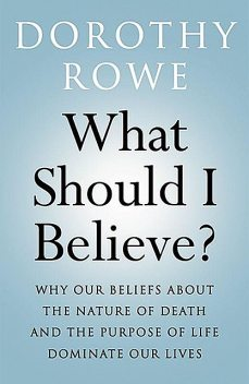 What Should I Believe?: Why Our Beliefs about the Nature of Death and the Purpose of Life Dominate Our Lives, Dorothy Rowe