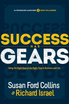 Success Has Gears: Using the Right Gear at the Right Time in Business and Life, Susan Ford Collins, Richard Israel
