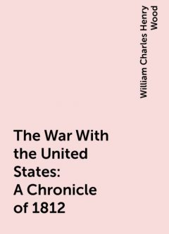 The War With the United States : A Chronicle of 1812, William Charles Henry Wood