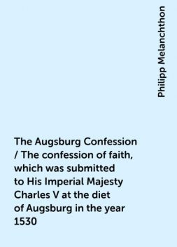 The Augsburg Confession / The confession of faith, which was submitted to His Imperial Majesty Charles V at the diet of Augsburg in the year 1530, Philipp Melanchthon