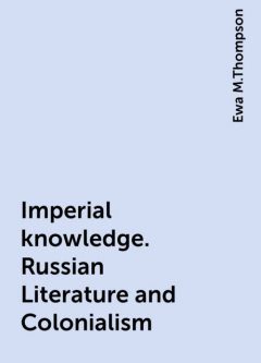 Imperial knowledge. Russian Literature and Colonialism, Ewa M.Thompson