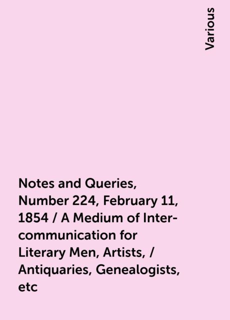 Notes and Queries, Number 224, February 11, 1854 / A Medium of Inter-communication for Literary Men, Artists, / Antiquaries, Genealogists, etc, Various