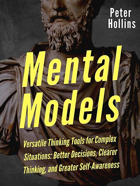 Mental Models: 16 Versatile Thinking Tools for Complex Situations: Better Decisions, Clearer Thinking, and Greater Self-Awareness, Peter Hollins