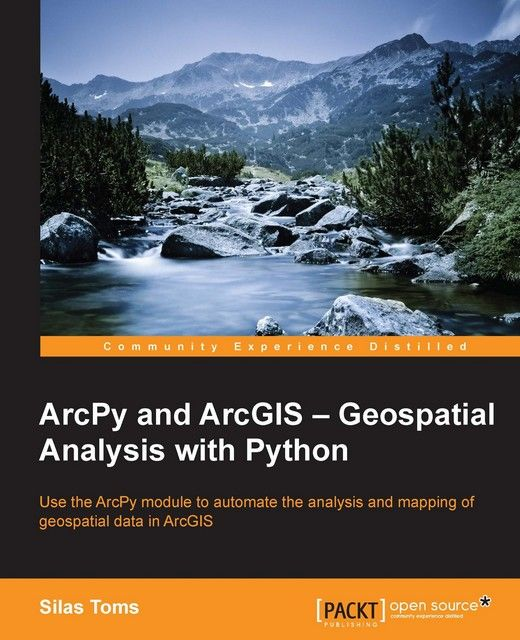 ArcPy and ArcGIS – Geospatial Analysis with Python, Silas Toms