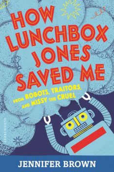 How Lunchbox Jones Saved Me from Robots, Traitors, and Missy the Cruel, Jennifer Brown