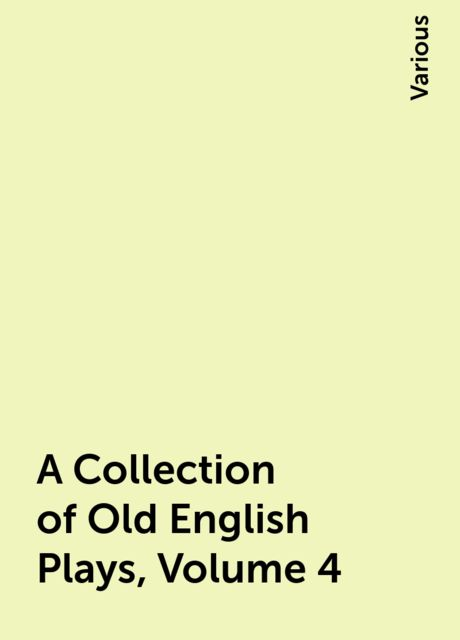 A Collection of Old English Plays, Volume 4, Various