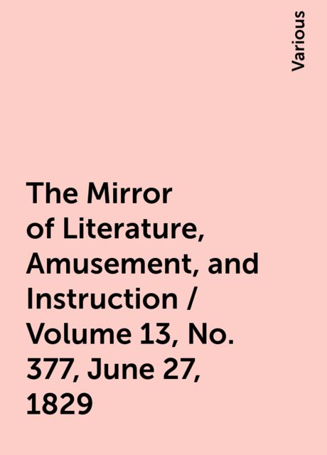 The Mirror of Literature, Amusement, and Instruction / Volume 13, No. 377, June 27, 1829, Various