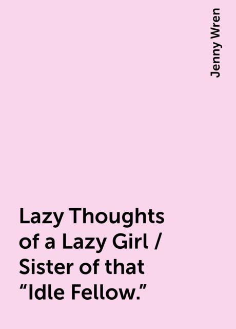 """Lazy Thoughts of a Lazy Girl / Sister of that """"Idle Fellow."""", Jenny Wren"""