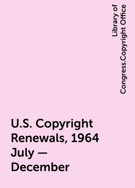 U.S. Copyright Renewals, 1964 July - December, Library of Congress.Copyright Office