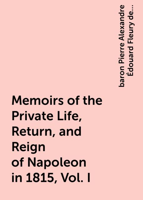 Memoirs of the Private Life, Return, and Reign of Napoleon in 1815, Vol. I, baron Pierre Alexandre Édouard Fleury de Chaboulon