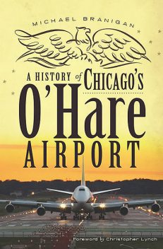 A History of Chicago's O'Hare Airport, Michael Branigan