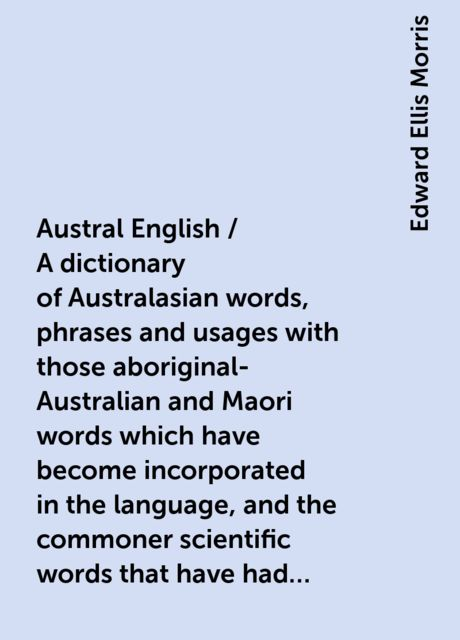 Austral English / A dictionary of Australasian words, phrases and usages with those aboriginal-Australian and Maori words which have become incorporated in the language, and the commoner scientific words that have had their origin in Australasia, Edward Ellis Morris