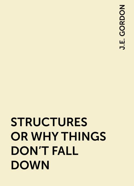 STRUCTURES OR WHY THINGS DON'T FALL DOWN, J.E. GORDON