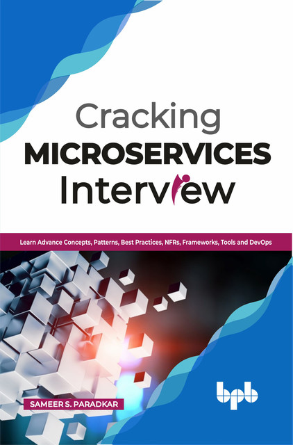 Cracking Microservices Interview: Learn Advance Concepts, Patterns, Best Practices, NFRs, Frameworks, Tools and DevOps, Sameer S.Paradkar