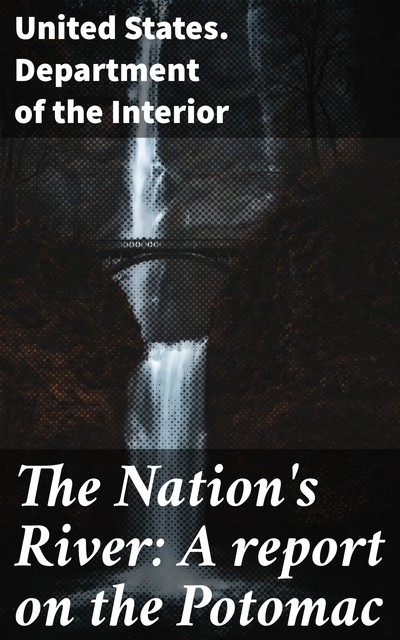 The Nation's River: A report on the Potomac, United States. Department of the Interior