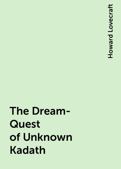The Dream-Quest of Unknown Kadath, Howard Lovecraft