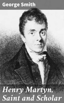 Henry Martyn, Saint and Scholar, George Smith