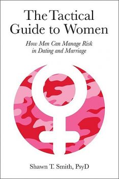 The Tactical Guide to Women: How Men Can Manage Risk in Dating and Marriage, Smith, Shawn