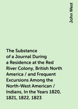 The Substance of a Journal During a Residence at the Red River Colony, British North America / and Frequent Excursions Among the North-West American / Indians, In the Years 1820, 1821, 1822, 1823, John West