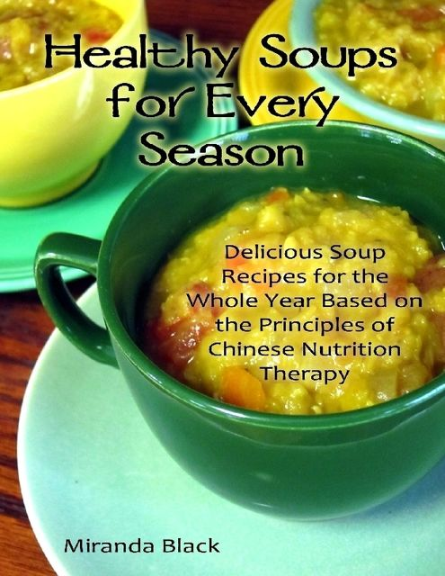 Healthy Soups for Every Season: Delicious Soup Recipes for the Whole Year Based on the Principles of Chinese Nutrition Therapy, Miranda Black