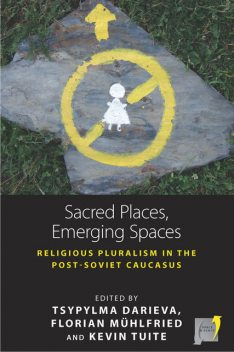 Sacred Places, Emerging Spaces, Florian Mühlfried, Kevin Tuite, Tsypylma Darieva