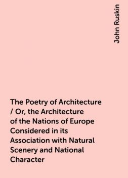 The Poetry of Architecture / Or, the Architecture of the Nations of Europe Considered in its Association with Natural Scenery and National Character, John Ruskin