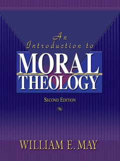 An Introduction To Moral Theology, 2nd Edition, William May