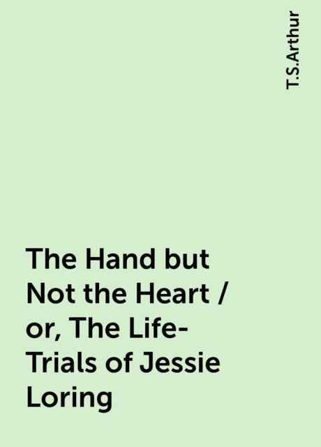 The Hand but Not the Heart / or, The Life-Trials of Jessie Loring, T.S.Arthur