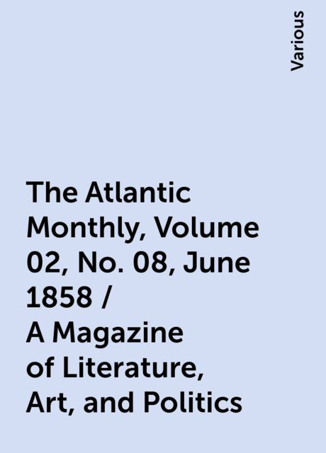 The Atlantic Monthly, Volume 02, No. 08, June 1858 / A Magazine of Literature, Art, and Politics, Various