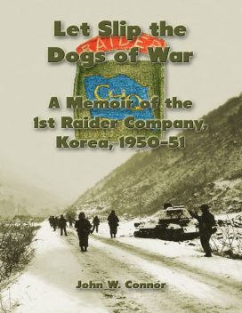 Let Slip the Dogs of War: A Memoir of the 1st Raider Company, Korea, 1950–51, John Connor