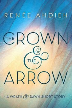 TheCrown and the Arrow: A Wrath & the Dawn Short Story, Renee Ahdieh