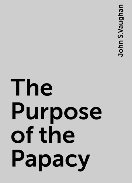 The Purpose of the Papacy, John S.Vaughan