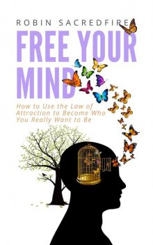 Free Your Mind: How to Use the Law of Attraction to Become Who You Really Want to Be, Robin Sacredfire