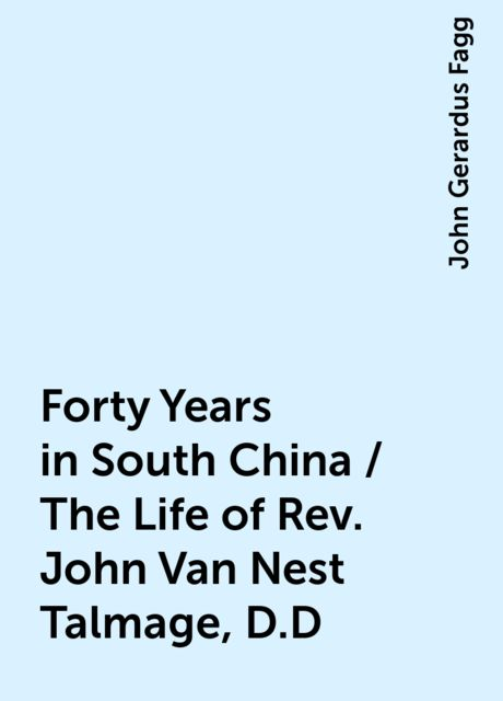 Forty Years in South China / The Life of Rev. John Van Nest Talmage, D.D, John Gerardus Fagg