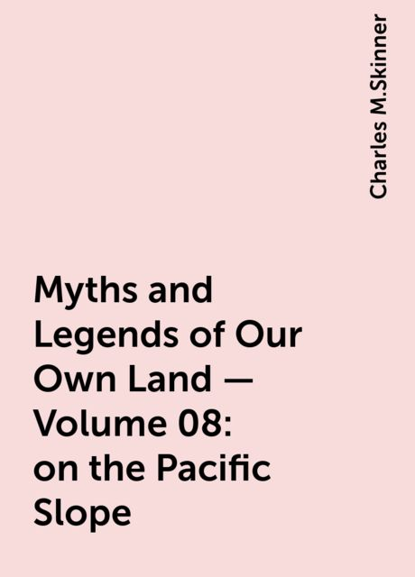 Myths and Legends of Our Own Land — Volume 08: on the Pacific Slope, Charles M.Skinner