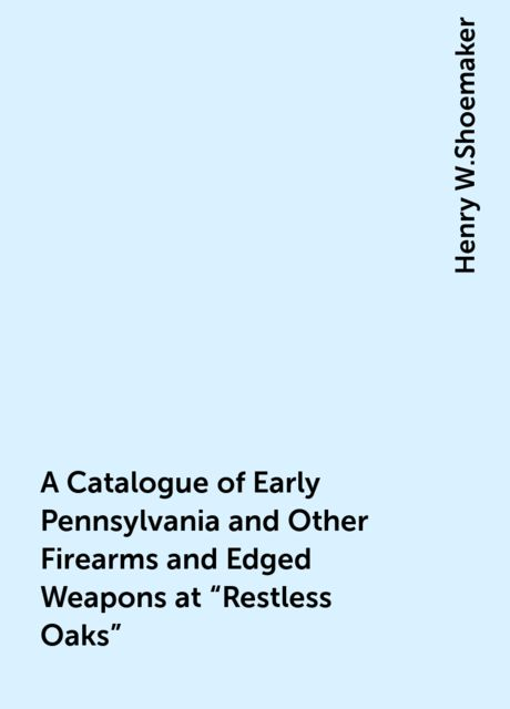 "A Catalogue of Early Pennsylvania and Other Firearms and Edged Weapons at ""Restless Oaks"", Henry W.Shoemaker"