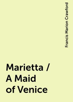 Marietta / A Maid of Venice, Francis Marion Crawford