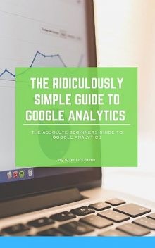 The Ridiculously Simple Guide to Google Analytics, Scott La Counte