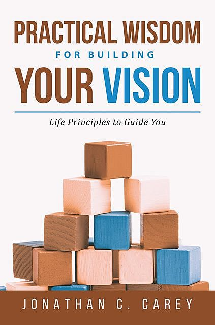 Practical Wisdom for Building Your Vision, Jonathan Carey