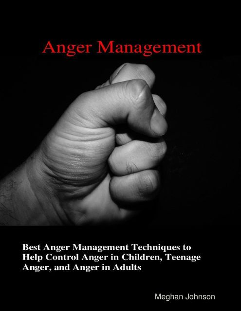 Anger Management – Best Anger Management Techniques To Help Control Anger In Children, Teenage Anger, And Anger In Adults, Meghan Johnson