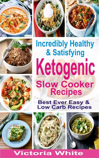 Incredibly Healthy and Satisfying Ketogenic Slow Cooker Recipes, Victoria White