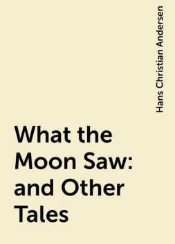 What the Moon Saw: and Other Tales, Hans Christian Andersen