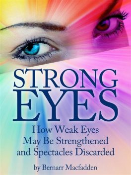 Strong Eyes: How Weak Eyes May Be Strengthened And Spectacles Discarded, Bernarr Macfadden