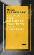 MSAE Framework: A Guide for Business Planning and Strategy, Michael Clark