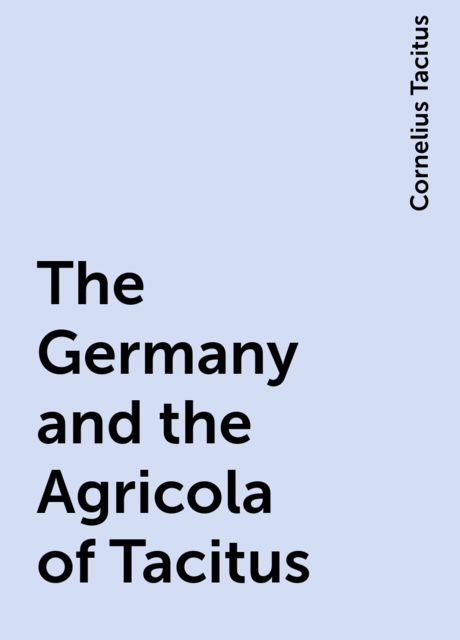 The Germany and the Agricola of Tacitus, Cornelius Tacitus